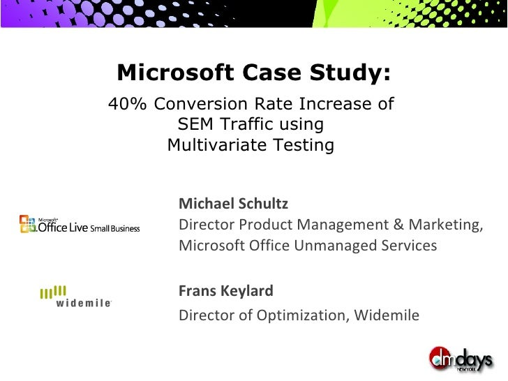 Microsoft Case Study:   40% Conversion Rate Increase of  SEM Traffic using  Multivariate Testing  Michael Schultz  Directo...