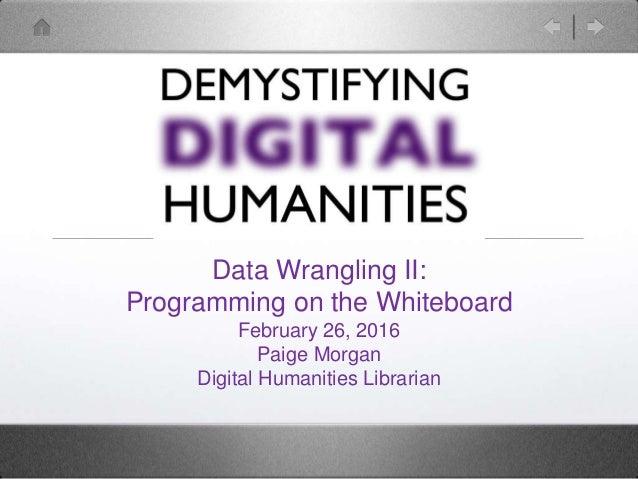 Data Wrangling II: Programming on the Whiteboard February 26, 2016 Paige Morgan Digital Humanities Librarian