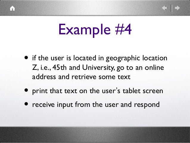 Example #4 • if the user is located in geographic location Z, i.e., 45th and University, go to an online address and retri...
