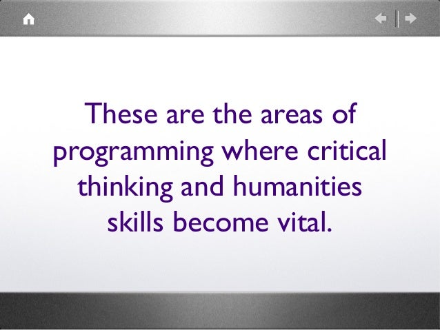 These are the areas of programming where critical thinking and humanities skills become vital.