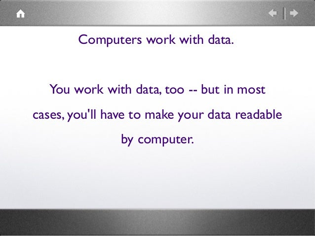 Computers work with data. You work with data, too -- but in most cases, you'll have to make your data readable by computer...