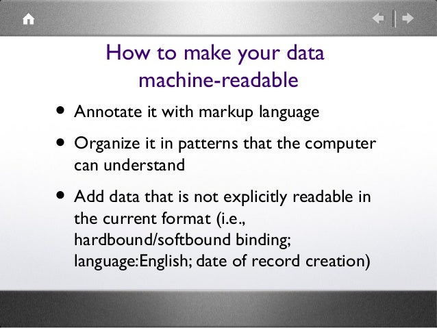 How to make your data machine-readable  • Annotate it with markup language • Organize it in patterns that the computer can...