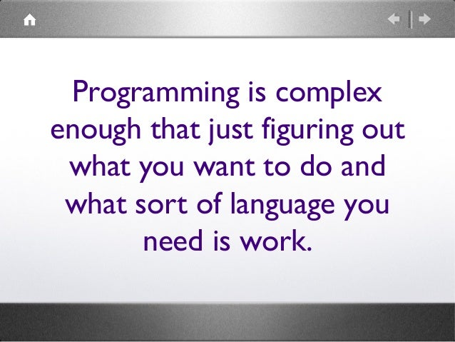 Programming is complex enough that just figuring out what you want to do and what sort of language you need is work.