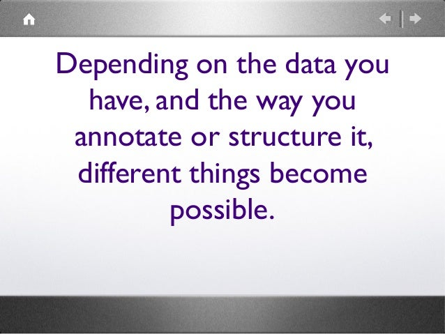 Depending on the data you have, and the way you annotate or structure it, different things become possible.