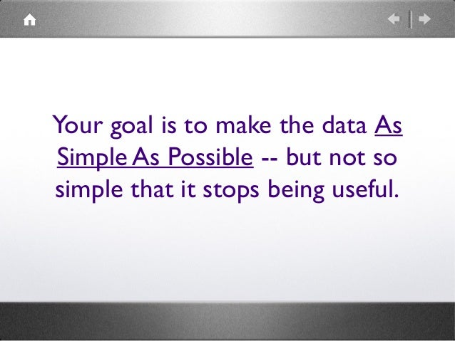 Your goal is to make the data As Simple As Possible -- but not so simple that it stops being useful.