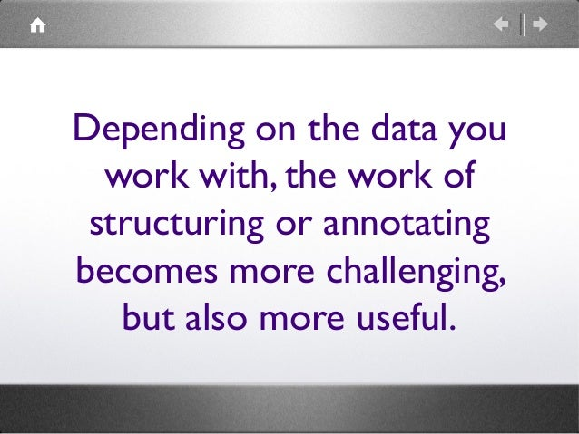 Depending on the data you work with, the work of structuring or annotating becomes more challenging, but also more useful.