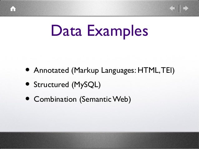 Data Examples • Annotated (Markup Languages: HTML, TEI) • Structured (MySQL) • Combination (Semantic Web)