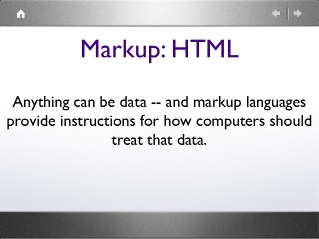 Markup: HTML Anything can be data -- and markup languages provide instructions for how computers should treat that data.