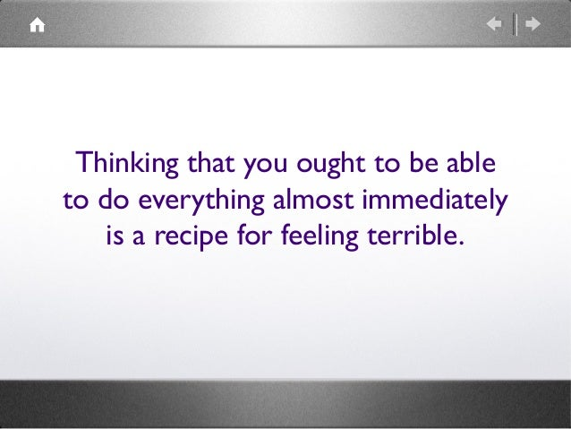 Thinking that you ought to be able to do everything almost immediately is a recipe for feeling terrible.