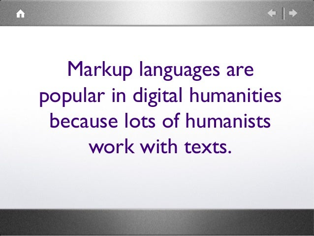 Markup languages are popular in digital humanities because lots of humanists work with texts.