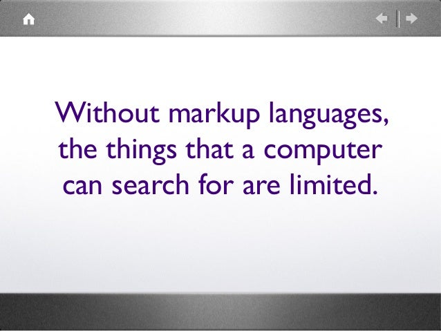 Without markup languages, the things that a computer can search for are limited.