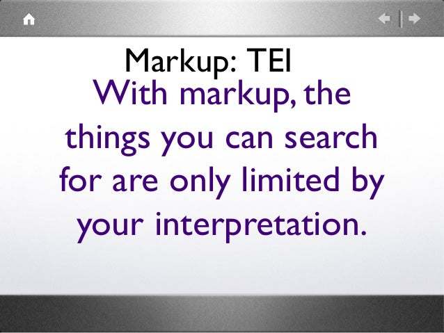 Markup: TEI  With markup, the things you can search for are only limited by your interpretation.
