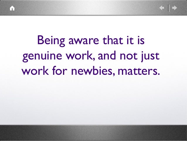 Being aware that it is genuine work, and not just work for newbies, matters.
