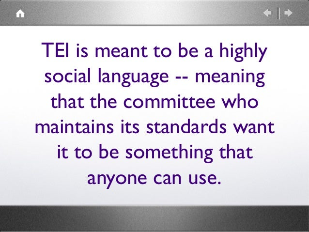 TEI is meant to be a highly social language -- meaning that the committee who maintains its standards want it to be someth...