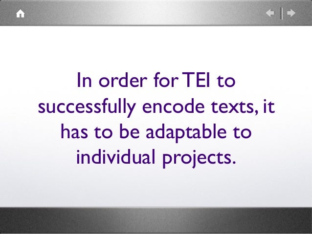 In order for TEI to successfully encode texts, it has to be adaptable to individual projects.