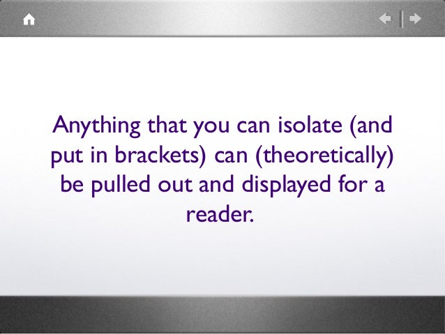Anything that you can isolate (and put in brackets) can (theoretically) be pulled out and displayed for a reader.