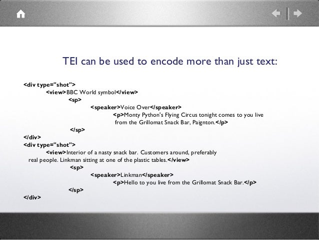 """TEI can be used to encode more than just text: <divtype=""""shot"""">  <view>BBC World symbol</view>  <sp>  <speaker>Voice ..."""