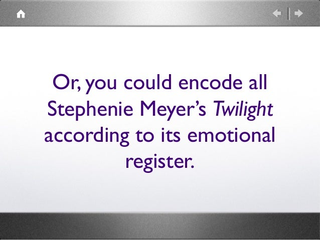 Or, you could encode all Stephenie Meyer's Twilight according to its emotional register.