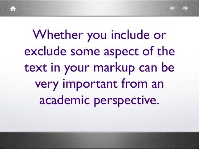 Whether you include or exclude some aspect of the text in your markup can be very important from an academic perspective.