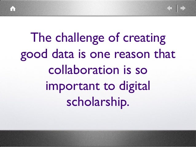 The challenge of creating good data is one reason that collaboration is so important to digital scholarship.