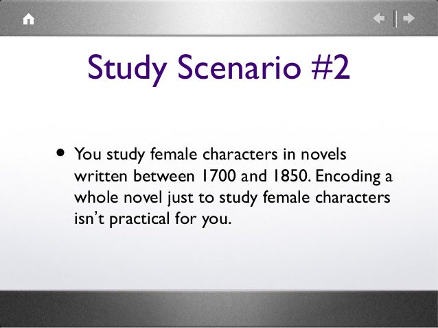 Study Scenario #2 • You study female characters in novels  written between 1700 and 1850. Encoding a whole novel just to s...