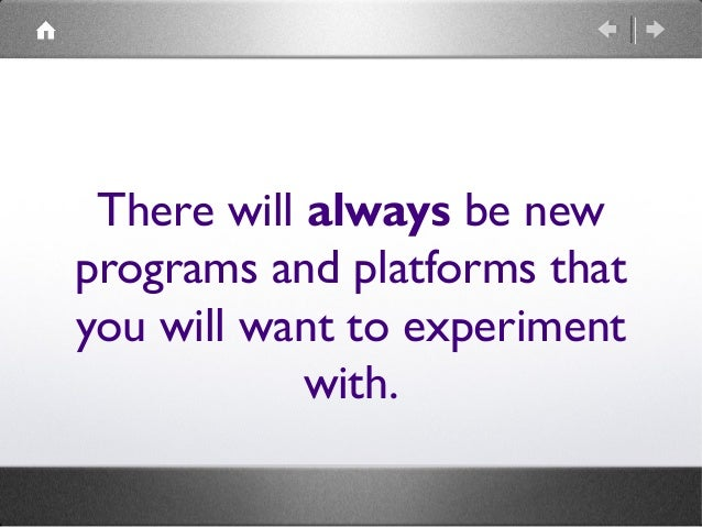 There will always be new programs and platforms that you will want to experiment with.