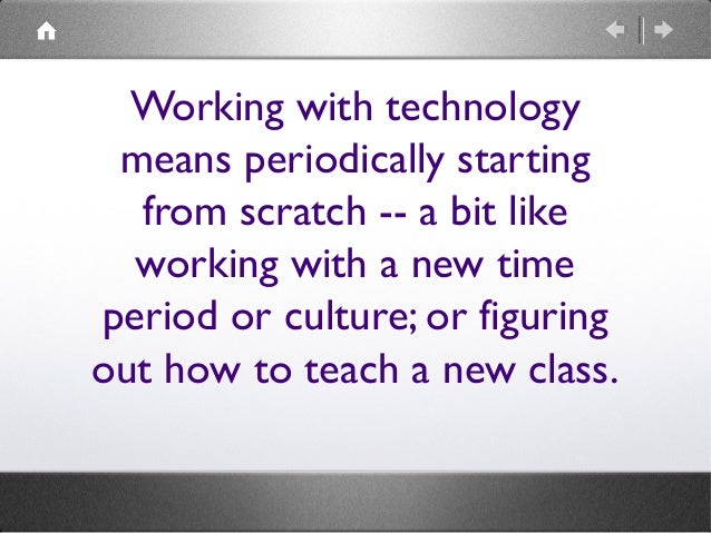 Working with technology means periodically starting from scratch -- a bit like working with a new time period or culture; ...