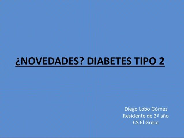 ¿NOVEDADES? DIABETES TIPO 2 Diego Lobo Gómez Residente de 2º año CS El Greco