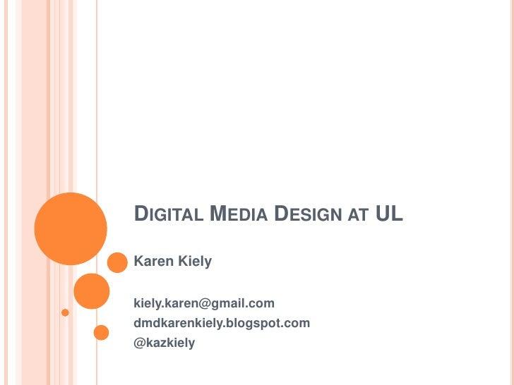 Digital Media Design at UL<br />Karen Kiely<br />kiely.karen@gmail.com<br />dmdkarenkiely.blogspot.com<br />@kazkiely<br />