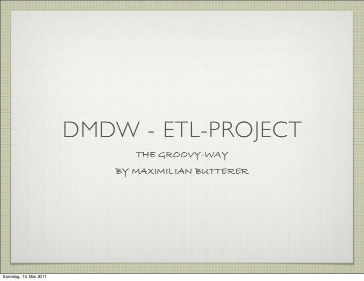 DMDW - ETL-Project  <ul><li>the groovy-way </li></ul><ul><li>by Maximilian Butterer </li></ul>