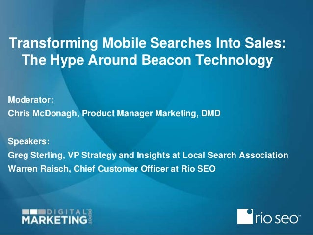 Transforming Mobile Searches Into Sales: The Hype Around Beacon Technology Moderator: Chris McDonagh, Product Manager Mark...