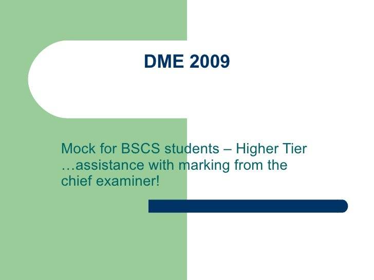 DME 2009 Mock for BSCS students – Higher Tier …assistance with marking from the chief examiner!