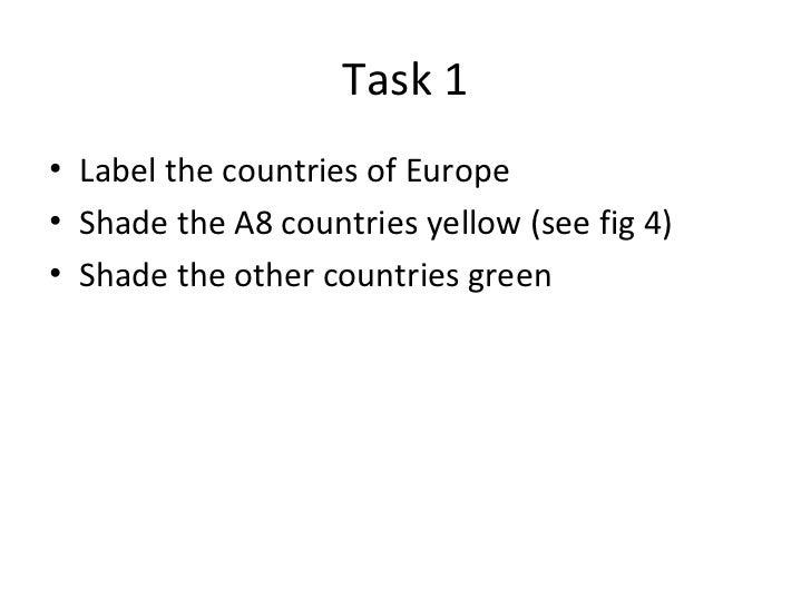 Task 1 <ul><li>Label the countries of Europe </li></ul><ul><li>Shade the A8 countries yellow (see fig 4) </li></ul><ul><li...