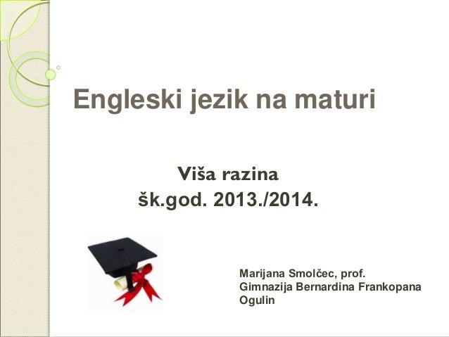 Engleski jezik na maturi Viša razina šk.god. 2013./2014. Marijana Smolčec, prof. Gimnazija Bernardina Frankopana Ogulin