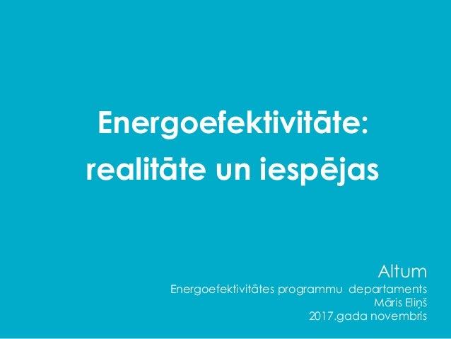 Energoefektivitāte: realitāte un iespējas Altum Energoefektivitātes programmu departaments Māris Eliņš 2017.gada novembris