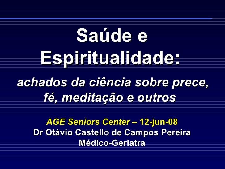 Saúde e Espiritualidade:     achados da ciência sobre prece, fé, meditação e outros  AGE Seniors Center  – 12-jun-08 Dr Ot...