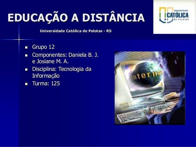 EDUCAÇÃO A DISTÂNCIA Universidade Católica de Pelotas - RS  Grupo 12  Componentes: Daniela B. J. e Josiane M. A.  Disci...