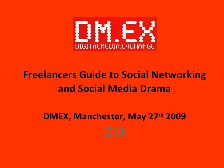 Freelancers Guide to Social Networking and Social Media Drama DMEX, Manchester, May 27 th  2009   2.0: