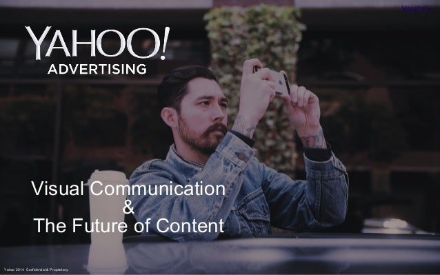 Visual Communication  Yahoo 2014 Confidential & Proprietary.  &  The Future of Content