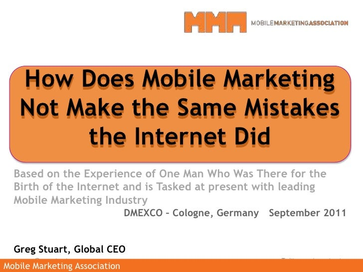 How Does Mobile Marketing Not Make the Same Mistakes the Internet Did<br />Based on the Experience of One Man Who Was Ther...