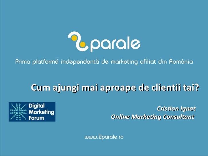 Cum ajungi mai aproape de clientii tai? Cristian Ignat Online Marketing Consultant