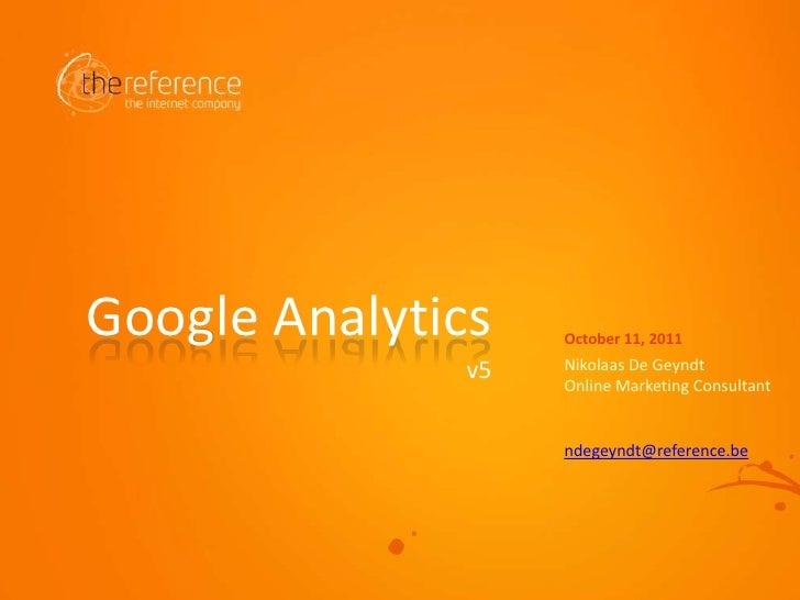 Nikolaas De Geyndt<br />Online Marketing Consultant<br />ndegeyndt@reference.be<br />v5<br />Google Analytics<br />October...