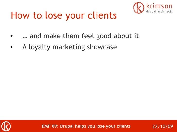 How to lose your clients <ul><li>…  and make them feel good about it </li></ul><ul><li>A loyalty marketing showcase </li><...