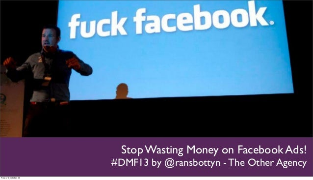 Stop Wasting Money on Facebook Ads! #DMF13 by @ransbottyn - The Other Agency Friday 18 October 13