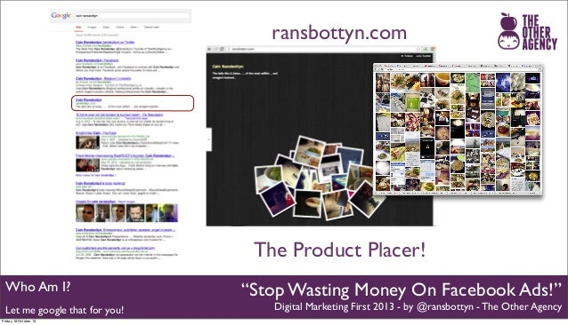 "ransbottyn.com  The Product Placer! Who Am I? Let me google that for you! Friday 18 October 13  ""Stop Wasting Money On Fac..."
