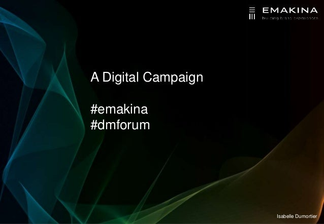 A Digital Campaign#emakina#dmforum                     Isabelle Dumortier