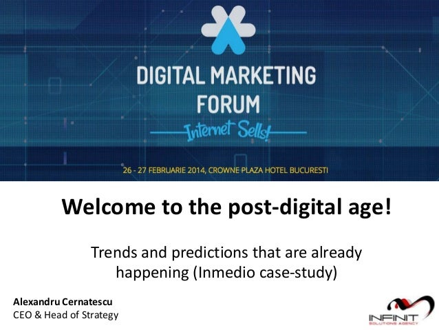 Welcome to the post-digital age! Trends and predictions that are already happening (Inmedio case-study) Alexandru Cernates...