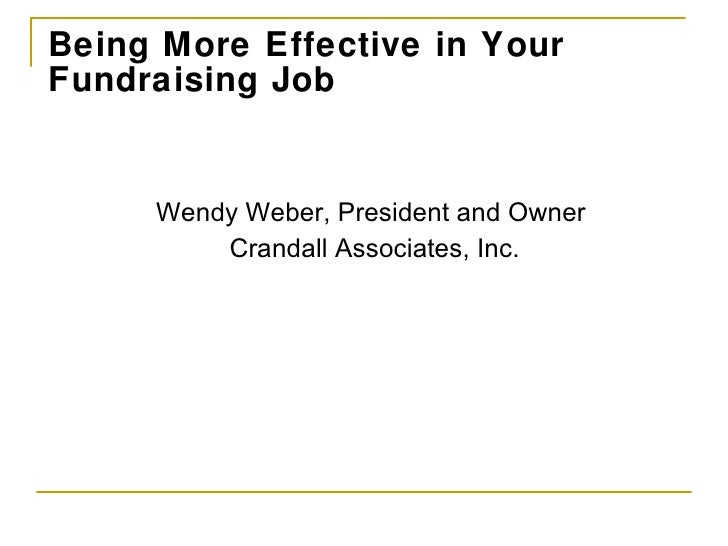 Being More Effective in Your Fundraising Job <ul><li>Wendy Weber, President and Owner  </li></ul><ul><li>Crandall Associat...