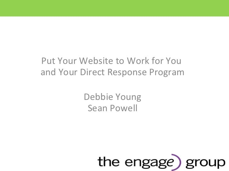 Put Your Website to Work for You  and Your Direct Response Program Debbie Young Sean Powell