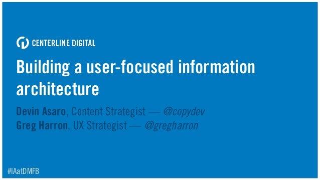 Building a user-focused information architecture Devin Asaro, Content Strategist — @copydev Greg Harron, UX Strategist — ...